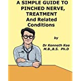A Simple Guide to Pinched Nerve, Treatment and Related Conditions (A Simple Guide to Medical Conditions)