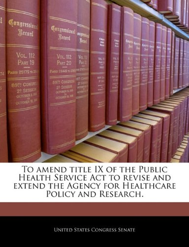 To amend title IX of the Public Health Service Act to revise and extend the Agency for Healthcare Policy and Research.