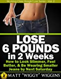 Lose 6 Pounds in 2 Weeks - How to Look Slimmer, Feel Better, & Be Wearing Smaller Jeans by Next Saturday (Working Class Weight Loss Series - Vol. 2)