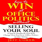How to Win at Office Politics without Selling Your Soul: A Quick Handbook That Will Change How You View Office Politics in One Sitting | Jeff Coker