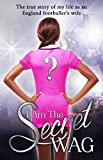 The Secret WAG I Am The Secret WAG: The True Story of my Life as an England Footballer's Wife