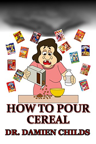 HOW TO POUR CEREAL (Breakfast cooking  for weight loss - binge eating cure - belly fat cure - phobia cure - depression cure - coconut oil cure - insomnia ... money in stocks, 50 shades of gray Book 14) by Dr. Damien Childs