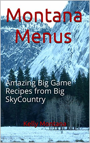 Montana Menus: Amazing Big Game Recipes from Big SkyCountry by Kelly Montana