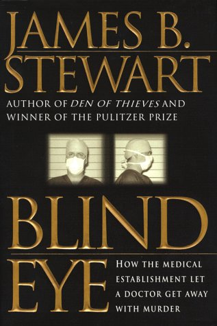 Blind Eye: How the Medical Establishment Let a Doctor Get Away with Murder, James B. Stewart