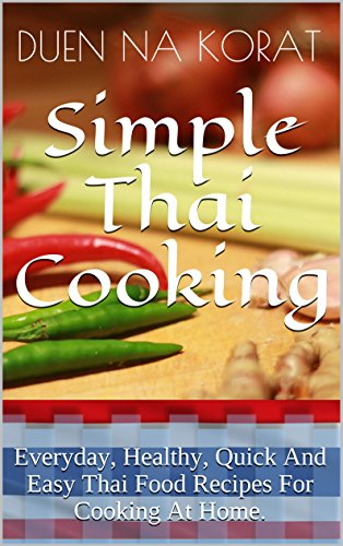 Simple Thai Cooking: Everyday, Healthy, Quick And Easy Thai Food Recipes For Cooking At Home.: Learn How To Cook Real Authentic Thai Dishes In This Cookbook ... Thailand (Duen's Thai Cooking School) by Duen Na Korat