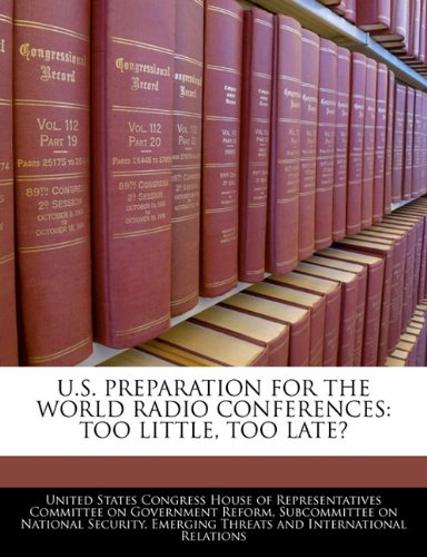 U.S. PREPARATION FOR THE WORLD RADIO CONFERENCES: TOO LITTLE, TOO LATE?