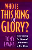 Who is This King of Glory!: Experiencing the Fullness of Christ's Work in Our Lives (0802439225) by Evans, Tony