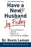 Have a New Husband by Friday: How to Change His Attitude, Behavior & Communication in 5 Days (0800720881) by Leman, Kevin