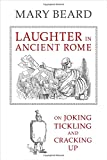 Laughter in Ancient Rome: On Joking, Tickling, and Cracking Up (Sather Classical Lectures (Paperback))