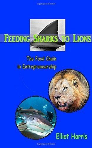 feeding-sharks-to-lions-the-food-chain-for-entrepreneurs-volume-1-by-elliot-harris-2016-03-18