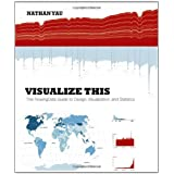 Visualize This: The FlowingData Guide to Design, Visualization, and Statistics ~ Nathan Yau