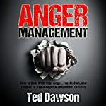 Anger Management: How to Deal with Your Anger, Frustration, and Temper to Avoid Anger Management Classes | Ted Dawson
