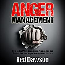 Anger Management: How to Deal with Your Anger, Frustration, and Temper to Avoid Anger Management Classes (       UNABRIDGED) by Ted Dawson Narrated by Kelly Rhodes