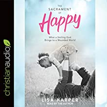 The Sacrament of Happy: What a Smiling God Brings to a Wounded World Audiobook by Lisa Harper Narrated by Lisa Harper