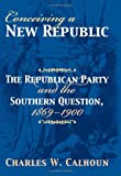Conceiving a New Republic: The Republican Party And the Southern Question, 1869-1900 (American Political Thought) (0700614621) by Calhoun, Charles W.
