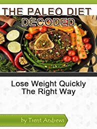 The Paleo Diet Decoded: Lose Weight Quickly The Right Way