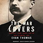 The War Lovers: Roosevelt, Lodge, Hearst, and the Rush to Empire, 1898 | Evan Thomas