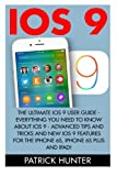 img - for iOS 9: The Ultimate iOS 9 User Guide - Everything You Need To Know About iOS 9 - Advanced Tips And Tricks And New iOS 9 Features For The iPhone 6s, ... And iPad! (Apple, IOS, iPhone 6/6s/6 Plus) book / textbook / text book