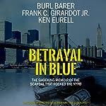 Betrayal in Blue: The Shocking Memoir of the Scandal That Rocked the NYPD | Burl Barer,Frank C. Girardot Jr.,Ken Eurell