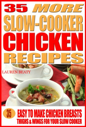35 More Slow Cooker Chicken Recipes: Healthy, Easy to Make Chicken Breasts, Thighs, Wings for Your Sow Cooker by Lauren Beaty
