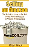 Selling on Amazon: The Truth About How to Get Rich Selling Physical Products on Amazon Within 90 Days