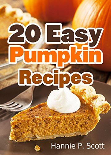 20 Easy Pumpkin Recipes: Quick and Easy Pumpkin Recipe Cookbook (Quick and Easy Cooking Series) by Hannie P. Scott