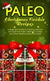 Paleo Christmas Cookie Recipes: A Beginners Guide to Creating Delicious and Guilt-Free Paleo Christmas Cookies and Other Healthy Sweets and Treats