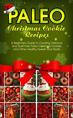 Paleo Christmas Cookie Recipes: A Beginner's Guide to Creating Delicious and Guilt-Free Paleo Christmas Cookies and Other Healthy Sweets and Treats by Ann Wright