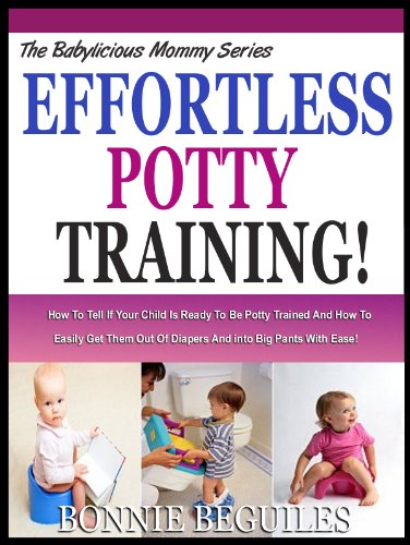 EFFORTLESS POTTY TRAINING: How To Tell If Your Child Is Ready To Be Potty Trained And How To Easily Get Them Out Of Diapers And into Big Pants With Ease! (The Babylicious Mommy Serie)