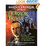The Amazing, Colossal Book of Horror Trivia: Everything You Always Wanted to Know about Scary Movies But Were...