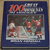 100 Great Moments in Hockeyby Brian Kendall