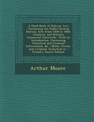 A Hand-Book of Railway Law: Containing the Public General Railway Acts from 1838 to 1858, Inclusive, and Statutes Connected Therewith: With an ... Notes, Forms, and a Copious Analytical in