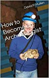 How to Become an Archaeologist