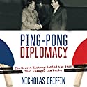 Ping-Pong Diplomacy: The Secret History Behind the Game That Changed the World Audiobook by Nicholas Griffin Narrated by Tom Burka