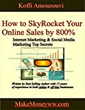 How to SkyRocket Your Online Sales by 800% - Internet Marketing & Social Media Marketing Top Secrets: Best Online Marketing Tips on How to Make Money Online & some 0ff-line