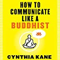 How to Communicate Like a Buddhist Audiobook by Cynthia Kane Narrated by Michelle Murillo