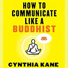 How to Communicate Like a Buddhist | Livre audio Auteur(s) : Cynthia Kane Narrateur(s) : Michelle Murillo