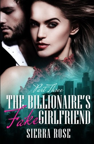 The Billionaire's Fake Girlfriend - Part 3: Volume 3 (The Billionaire Saga)