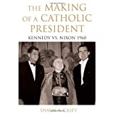 The Making of a Catholic President: Kennedy vs. Nixon 1960by Shaun A. Casey