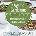 Organic Gardening Simplified: The Complete Guide to Healthy Gardening (       UNABRIDGED) by Mindy Mason Narrated by VOplanet Studios, Connie Terwilliger
