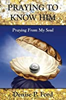 Praying To Know Him: Praying From My Soul