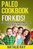 Paleo Cookbook for Kids: 50 Delicious Paleo Recipes Your Kids Will Love!