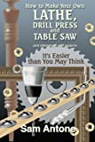 Sam Antone How to Make Your Own Lathe, Drill Press and Table Saw