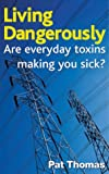 Pat Thomas Living Dangerously: Are Everyday Toxins Making You Sick?