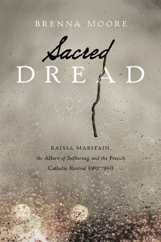 Sacred Dread: Raissa Maritain, the Allure of Suffering, and the French Catholic Revival (1905-1944), Brenna Moore