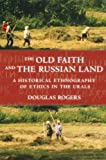 The Old Faith and the Russian Land: A Historical Ethnography of Ethics in the Urals (Culture and Society after Socialism)
