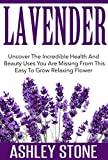Lavender: Uncover The Incredible Health And Beauty Uses You Are Missing From This Easy To Grow Relaxing Flower (Lavender, Relaxation, Natural Remedies, Herbal Medicine)