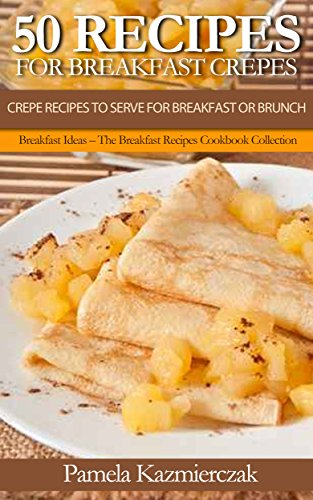 50 Recipes For Breakfast Crepes  - Crepe Recipes To Serve For Breakfast or Brunch (Breakfast Ideas - The Breakfast Recipes Cookbook Collection 15) (Brunch Recipes compare prices)