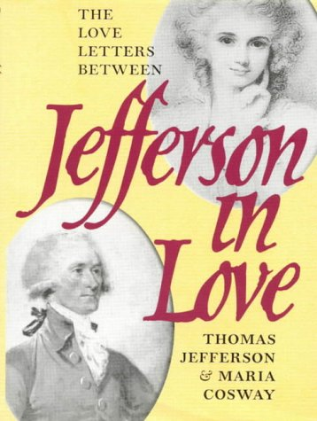 Jefferson in Love: The Love Letters Between Thomas Jefferson and Maria Cosway: Love Letters Between Thomas Jefferson & Maria Cosway