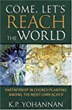 Come, Let's Reach The World: PARTNERSHIP IN CHURCH PLANTING AMONG THE MOST UNREACHED (1595890033) by Yohannan, K.p.